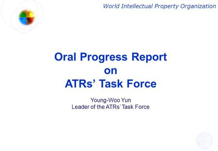 Oral Progress Report on ATRs' Task Force Young-Woo Yun Leader of the ATRs' Task Force World Intellectual Property Organization.