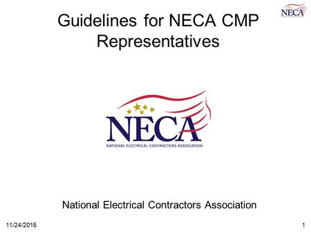 11/24/20151 Guidelines for NECA CMP Representatives National Electrical Contractors Association.