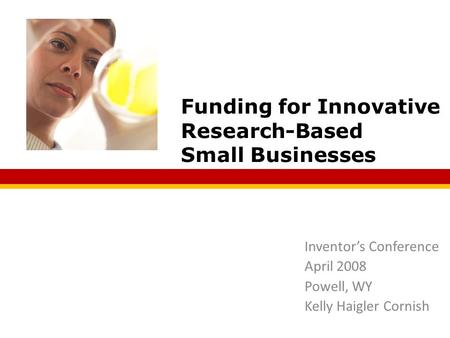 Inventor's Conference April 2008 Powell, WY Kelly Haigler Cornish Funding for Innovative Research-Based Small Businesses.