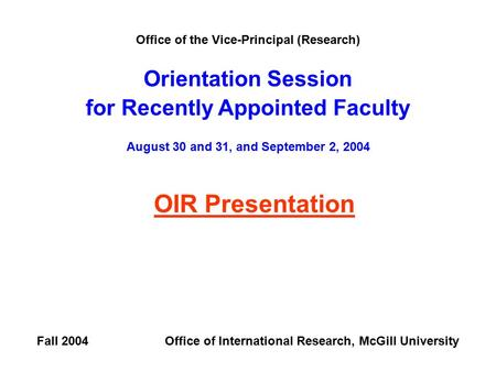 Office of the Vice-Principal (Research) Orientation Session for Recently Appointed Faculty August 30 and 31, and September 2, 2004 OIR Presentation Fall.