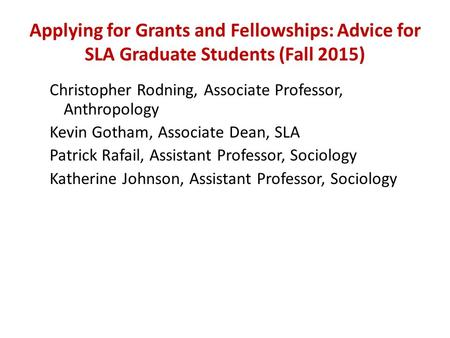 Applying for Grants and Fellowships: Advice for SLA Graduate Students (Fall 2015) Christopher Rodning, Associate Professor, Anthropology Kevin Gotham,
