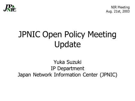 JPNIC Open Policy Meeting Update Yuka Suzuki IP Department Japan Network Information Center (JPNIC) NIR Meeting Aug. 21st, 2003.