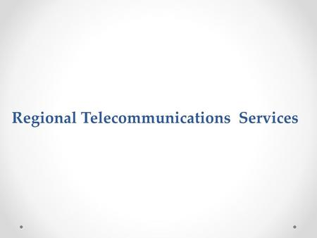 Regional Telecommunications Services. Increased Competitiveness through Telecom Services Regional and World Wide Trend: Increased recognition and emphasis.