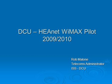 DCU – HEAnet WiMAX Pilot 2009/2010 Rob Malone Telecoms Administrator ISS - DCU.
