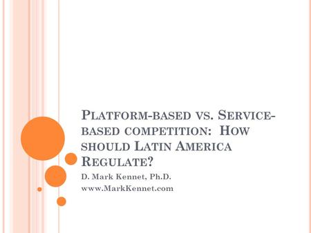 P LATFORM - BASED VS. S ERVICE - BASED COMPETITION : H OW SHOULD L ATIN A MERICA R EGULATE ? D. Mark Kennet, Ph.D. www.MarkKennet.com.