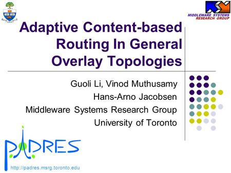 MIDDLEWARE SYSTEMS RESEARCH GROUP Adaptive Content-based Routing In General Overlay Topologies Guoli Li, Vinod Muthusamy Hans-Arno Jacobsen Middleware.