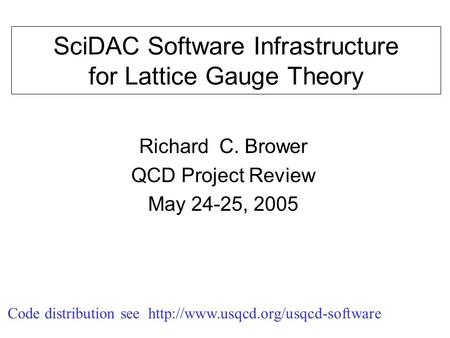 SciDAC Software Infrastructure for Lattice Gauge Theory Richard C. Brower QCD Project Review May 24-25, 2005 Code distribution see