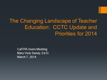 The Changing Landscape of Teacher Education: CCTC Update and Priorities for 2014 CalTPA Users Meeting Mary Vixie Sandy, Ed.D. March 7, 2014.