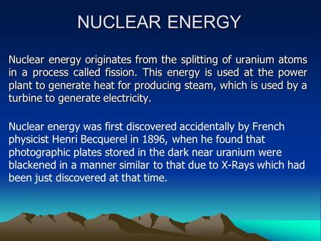 NUCLEAR ENERGY Nuclear energy originates from the splitting of uranium atoms in a process called fission. This energy is used at the power plant to generate.
