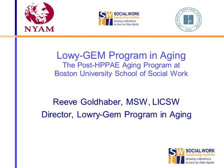 Lowy-GEM Program in Aging The Post-HPPAE Aging Program at Boston University School of Social Work Reeve Goldhaber, MSW, LICSW Director, Lowry-Gem Program.