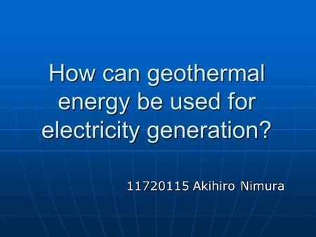 How can geothermal energy be used for electricity generation? 11720115 Akihiro Nimura.