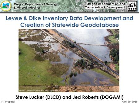FIT ProposalApril 29, 2015 Levee & Dike Inventory Data Development and Creation of Statewide Geodatabase Photo: Outlier Solutions Inc. and Lighthawk Steve.