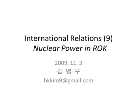 International Relations (9) Nuclear Power in ROK 2009. 11. 3 김 병 구