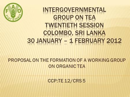 PROPOSAL ON THE FORMATION OF A WORKING GROUP ON ORGANIC TEA CCP:TE 12/CRS 5.