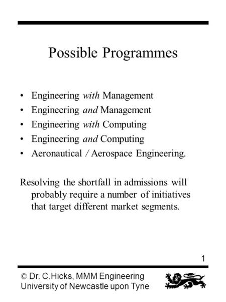 1 © Dr. C.Hicks, MMM Engineering University of Newcastle upon Tyne Possible Programmes Engineering with Management Engineering and Management Engineering.