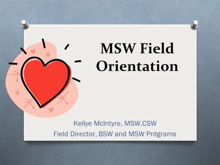 1 MSW Field Orientation Kellye McIntyre, MSW,CSW Field Director, BSW and MSW Programs.
