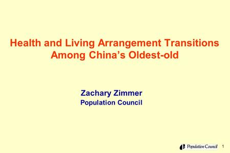 1 Health and Living Arrangement Transitions Among China's Oldest-old Zachary Zimmer Population Council.