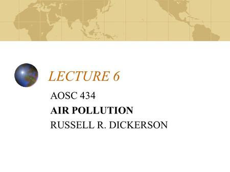 LECTURE 6 AOSC 434 AIR POLLUTION RUSSELL R. DICKERSON.