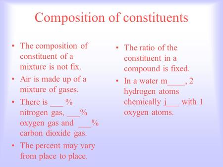 Composition of constituents The composition of constituent of a mixture is not fix. Air is made up of a mixture of gases. There is ___ % nitrogen gas,
