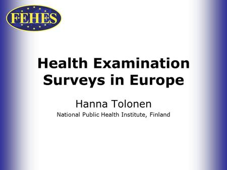 Health Examination Surveys in Europe Hanna Tolonen National Public Health Institute, Finland.