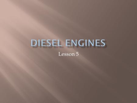 Lesson 5.  Rudolf Diesel-1892-high-compression, self- ignition engine (intended to burn powered coal)  Herbert Akroyd Stuart-1888-oil fuel was ignited.