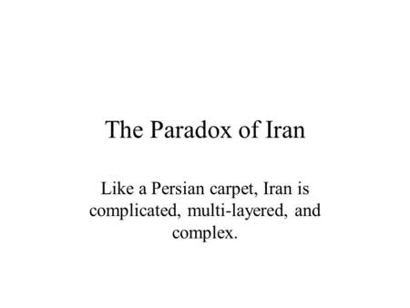 The Paradox of Iran Like a Persian carpet, Iran is complicated, multi-layered, and complex.