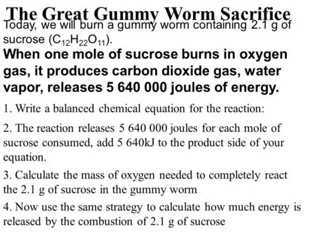 Today, we will burn a gummy worm containing 2.1 g of sucrose (C 12 H 22 O 11 ). When one mole of sucrose burns in oxygen gas, it produces carbon dioxide.