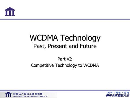 網路多媒體研究所 WCDMA Technology Past, Present and Future Part VI: Competitive Technology to WCDMA.