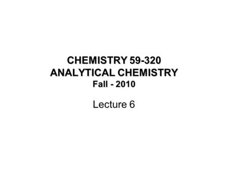 CHEMISTRY 59-320 ANALYTICAL CHEMISTRY Fall - 2010 Lecture 6.