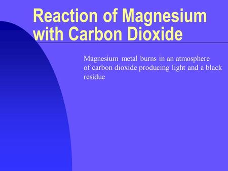 Reaction of Magnesium with Carbon Dioxide Magnesium metal burns in an atmosphere of carbon dioxide producing light and a black residue.