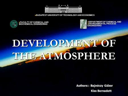 DEVELOPMENT OF THE ATMOSPHERE Authors:: Bajnóczy Gábor Kiss Bernadett BUDAPEST UNIVERSITY OF TECHNOLOGY AND ECONOMICS DEPARTMENT OF CHEMICAL AND ENVIRONMENTAL.