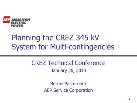 1 Planning the CREZ 345 kV System for Multi-contingencies CREZ Technical Conference January 26, 2010 Bernie Pasternack AEP Service Corporation.