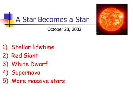 A Star Becomes a Star 1)Stellar lifetime 2)Red Giant 3)White Dwarf 4)Supernova 5)More massive stars October 28, 2002.