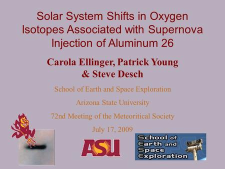 Solar System Shifts in Oxygen Isotopes Associated with Supernova Injection of Aluminum 26 Carola Ellinger, Patrick Young & Steve Desch School of Earth.