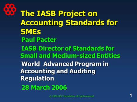 1 © 2006 IASC Foundation, all rights reserved. The IASB Project on Accounting Standards for SMEs Paul Pacter IASB Director of Standards for Small and Medium-sized.