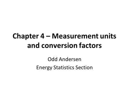 Chapter 4 – Measurement units and conversion factors Odd Andersen Energy Statistics Section.