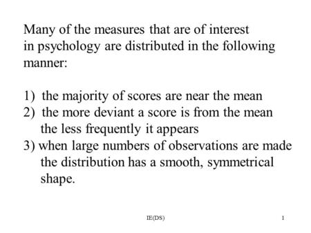 IE(DS)1 Many of the measures that are of interest in psychology are distributed in the following manner: 1) the majority of scores are near the mean 2)