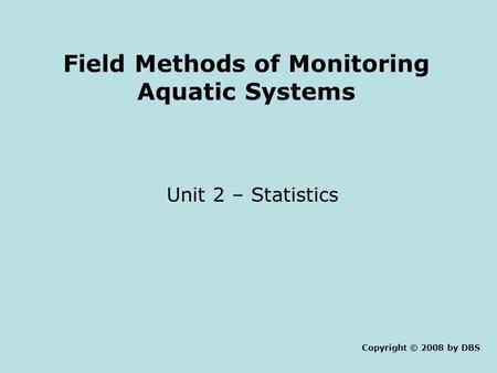 Field Methods of Monitoring Aquatic Systems Unit 2 – Statistics Copyright © 2008 by DBS.