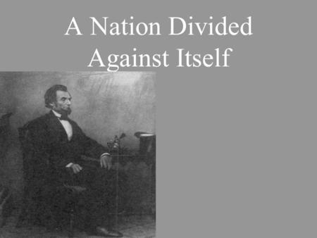 A Nation Divided Against Itself. Election of 1860 North would not accept a southerner as president South would not accept a northerner as president.