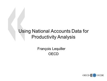 1 Using National Accounts Data for Productivity Analysis François Lequiller OECD.