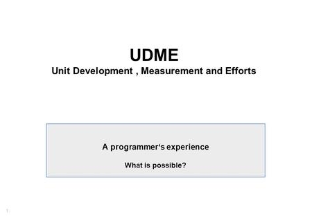 1 UDME Unit Development, Measurement and Efforts A programmer's experience What is possible?