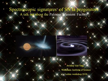 Spectroscopic signatures of SN Ia progenitors A talk not about the Palomar Transient Factory Avishay Gal-Yam, Weizmann Institute of Science Leiden workshop.