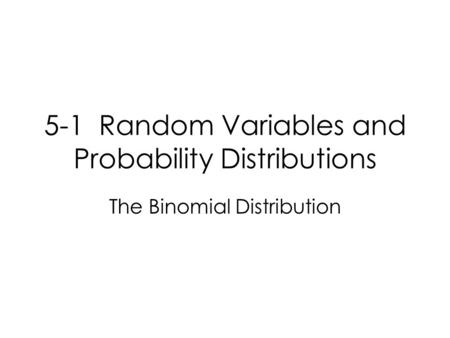 5-1 Random Variables and Probability Distributions The Binomial Distribution.
