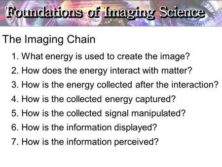 The Imaging Chain 1. What energy is used to create the image? 2. How does the energy interact with matter? 3. How is the energy collected after the interaction?