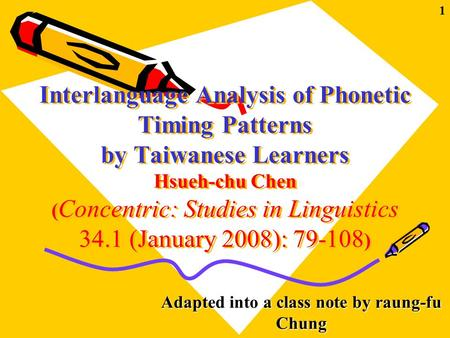 1 Interlanguage Analysis of Phonetic Timing Patterns by Taiwanese Learners Hsueh-chu Chen ( Concentric: Studies in Linguistics 34.1 (January 2008): 79-108.