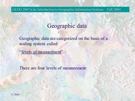 GEOG 2007A An Introduction to Geographic Information SystemsFall, 2004 C. Earl Geographic data Geographic data are categorized on the basis of a scaling.