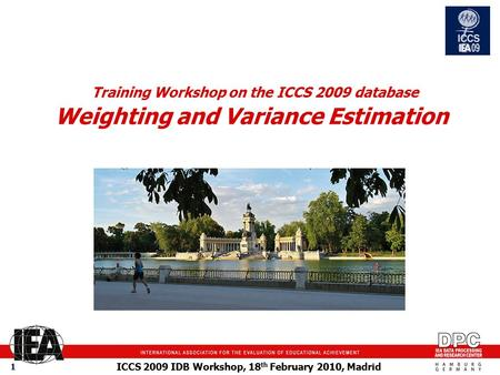ICCS 2009 IDB Workshop, 18 th February 2010, Madrid 1 Training Workshop on the ICCS 2009 database Weighting and Variance Estimation picture.