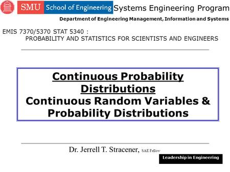 1 Continuous Probability Distributions Continuous Random Variables & Probability Distributions Dr. Jerrell T. Stracener, SAE Fellow Leadership in Engineering.