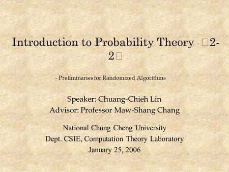 Introduction to Probability Theory ‧ 2- 2 ‧ Speaker: Chuang-Chieh Lin Advisor: Professor Maw-Shang Chang National Chung Cheng University Dept. CSIE, Computation.
