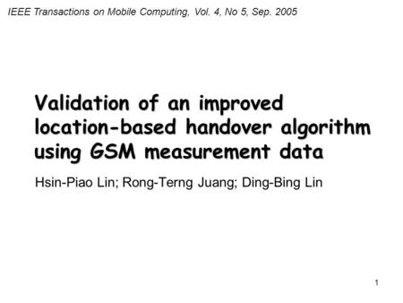 1 Validation of an improved location-based handover algorithm using GSM measurement data Hsin-Piao Lin; Rong-Terng Juang; Ding-Bing Lin IEEE Transactions.